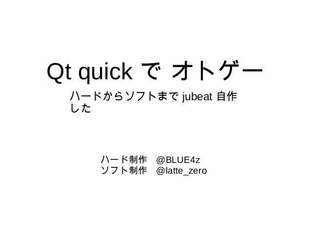 Qt quick で オトゲー ハード制作 @BLUE4z ソフト制作 @latte_zero ハードからソフトまで jubeat 自作 した