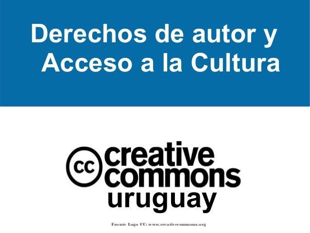 Derechos de autor y Acceso a la Cultura  uruguay Fuente Logo CC: www.creativecommons.org