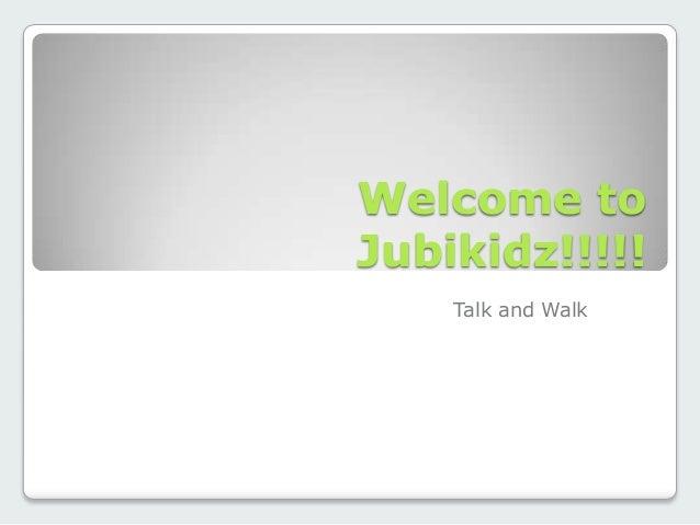 Welcome toJubikidz!!!!!    Talk and Walk