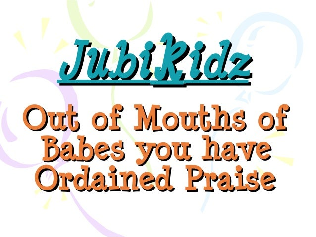 JubikidzOut of Mouths of Babes you haveOrdained Praise