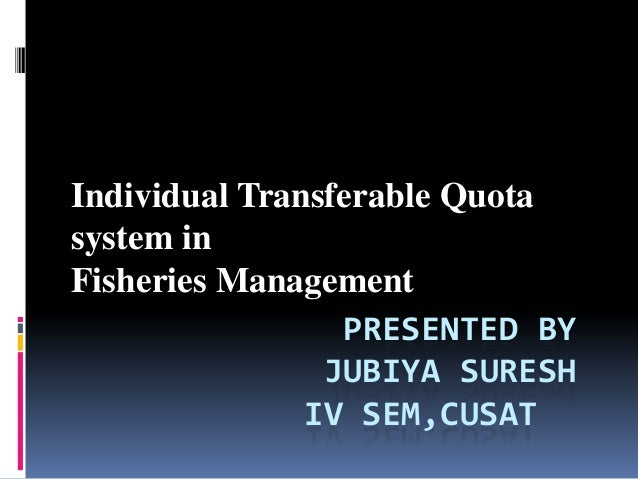 Individual Transferable Quotasystem inFisheries Management                 PRESENTED BY                JUBIYA SURESH      ...