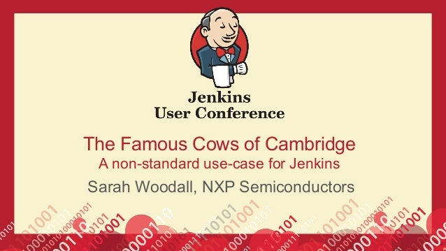 The Famous Cows of Cambridge A non-standard use-case for Jenkins Sarah Woodall, NXP Semiconductors