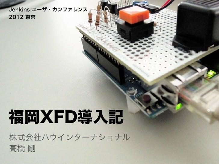 Jenkins ユーザ・カンファレンス2012 東京福岡XFD導入記株式会社ハウインターナショナル高橋 剛