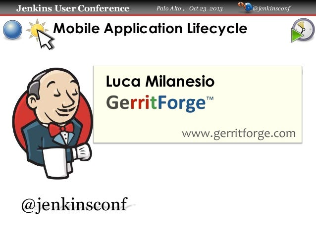 Jenkins User Conference  Palo Alto , Oct 23 2013  @jenkinsconf  Mobile Application Lifecycle  Luca Milanesio  www.gerritfo...