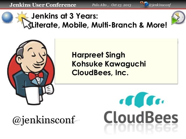 Jenkins User Conference  Palo Alto , Oct 23 2013  @jenkinsconf  Jenkins at 3 Years: Literate, Mobile, Multi-Branch & More!...