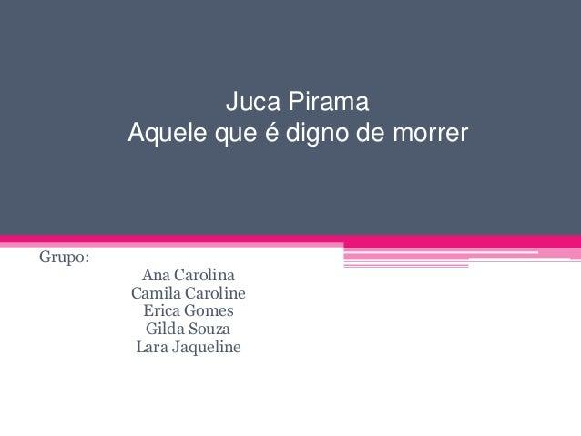 Juca Pirama Aquele que é digno de morrer  Grupo:  Ana Carolina Camila Caroline Erica Gomes Gilda Souza Lara Jaqueline
