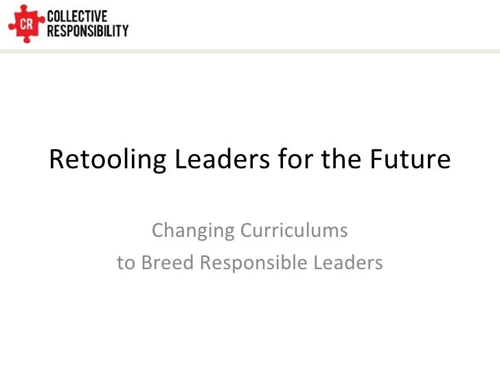 Retooling Leaders for the Future Changing Curriculums to Breed Responsible Leaders