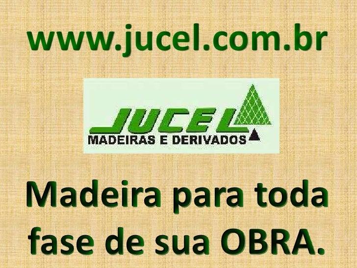 www.jucel.com.br   Madeira para toda fase de sua OBRA.