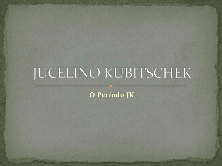 O Período JK<br /> JUCELINO Kubitschek<br />