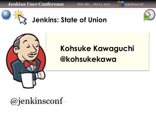 Jenkins User Conference  Palo Alto , Oct 23 2013  @jenkinsconf  Jenkins: State of Union  Kohsuke Kawaguchi @kohsukekawa  @...