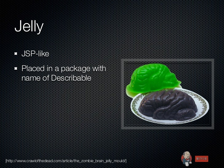Jelly         JSP-like         Placed in a package with         name of Describable[http://www.crawlofthedead.com/article/...
