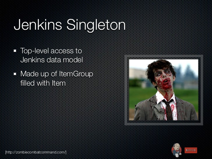 Jenkins Singleton        Top-level access to        Jenkins data model        Made up of ItemGroup        filled with Item[...