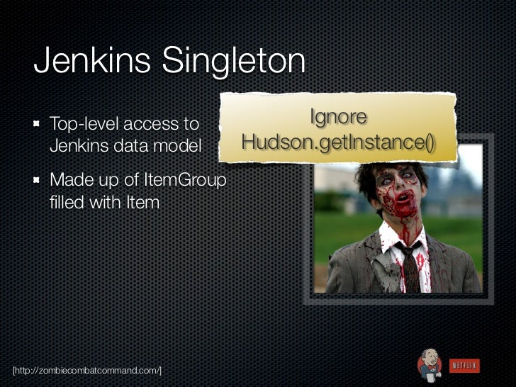 Jenkins Singleton        Top-level access to               Ignore        Jenkins data model          Hudson.getInstance() ...