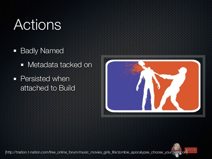 Actions        Badly Named             Metadata tacked on        Persisted when        attached to Build[http://tnation.t-...