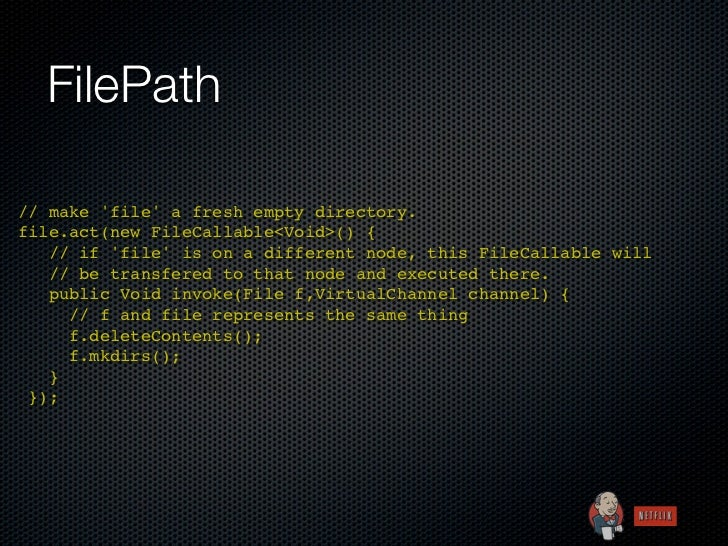 FilePath// make file a fresh empty directory.file.act(new FileCallable<Void>() { // if file is on a different node, this...