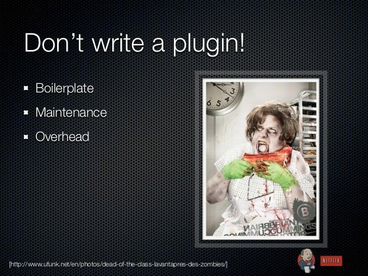 Don't write a plugin!        Boilerplate        Maintenance        Overhead[http://www.ufunk.net/en/photos/dead-of-the-cla...
