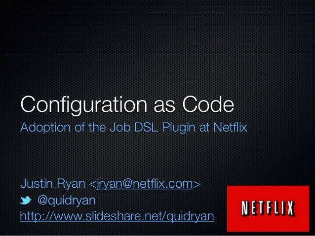 Configuration as Code Adoption of the Job DSL Plugin at Netflix  Justin Ryan <jryan@netflix.com> @quidryan http://www.slidesh...