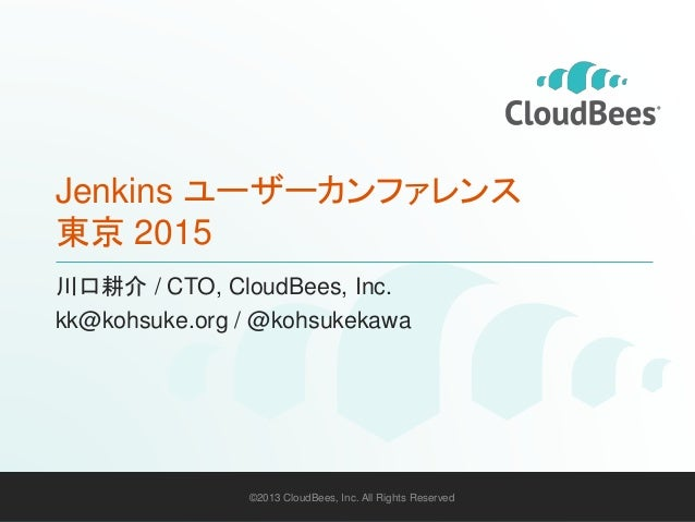 ©2013 CloudBees, Inc. All Rights Reserved 1©2013 CloudBees, Inc. All Rights Reserved Jenkins ユーザーカンファレンス 東京 2015 川口耕介 / CT...