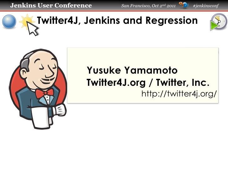 Jenkins User Conference      San Francisco, Oct 2nd 2011   #jenkinsconf       Twitter4J, Jenkins and Regression           ...