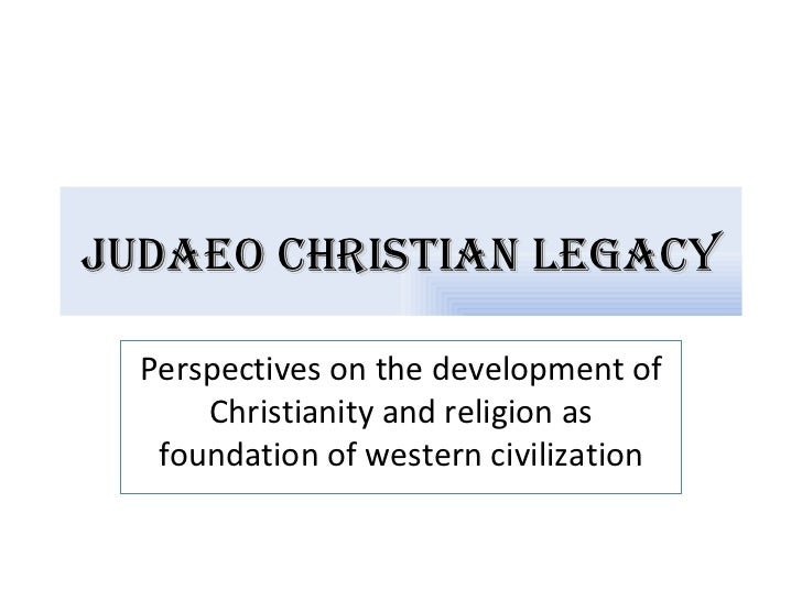 Judaeo Christian LegaCy  Perspectives on the development of      Christianity and religion as   foundation of western civi...
