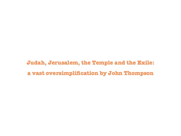 Judah, Jerusalem, the Temple and the Exile:a vast oversimplification by John Thompson