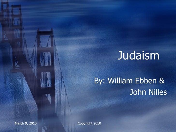 Judaism By: William Ebben &  John Nilles March 9, 2010 Copyright 2010