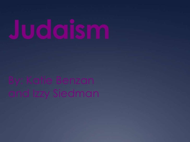 Judaism By: Katie Benzan and Izzy Siedman