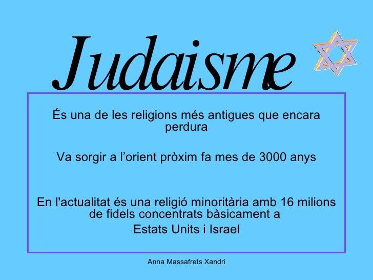 Judaisme És una de les religions més antigues que encara perdura Va sorgir a l'orient pròxim fa mes de 3000 anys En l'actu...