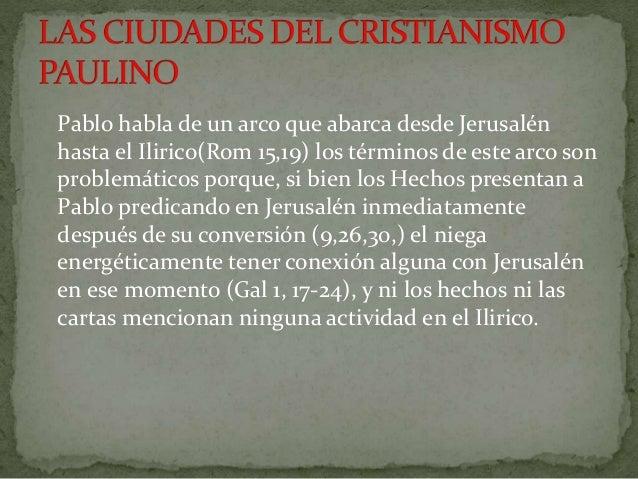 Pablo habla de un arco que abarca desde Jerusalén  hasta el Ilirico(Rom 15,19) los términos de este arco son  problemático...