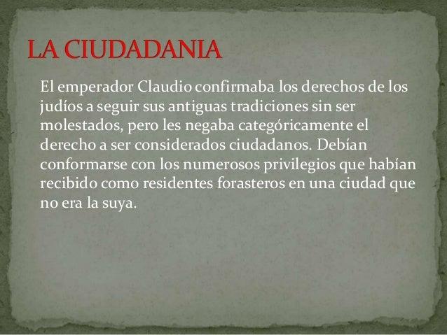El emperador Claudio confirmaba los derechos de los  judíos a seguir sus antiguas tradiciones sin ser  molestados, pero le...