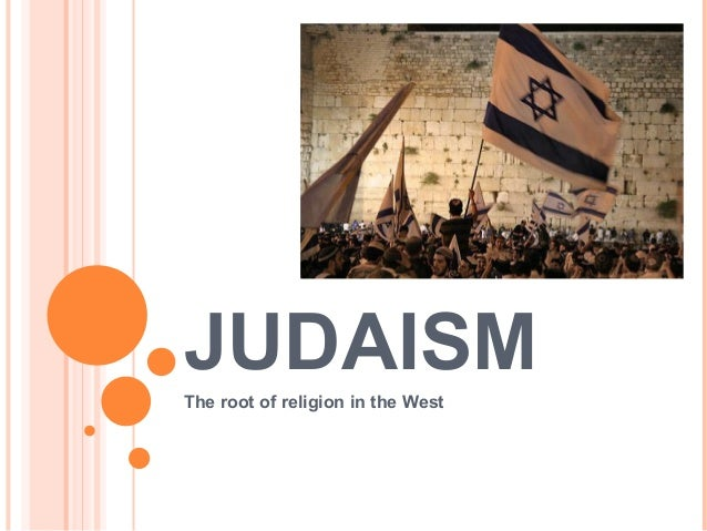 JUDAISM The root of religion in the West