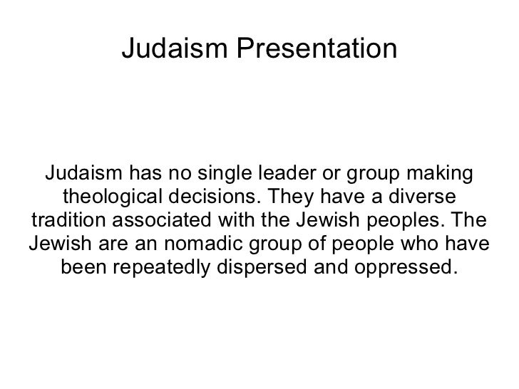 Judaism Presentation Judaism has no single leader or group making theological decisions. They have a diverse tradition ass...