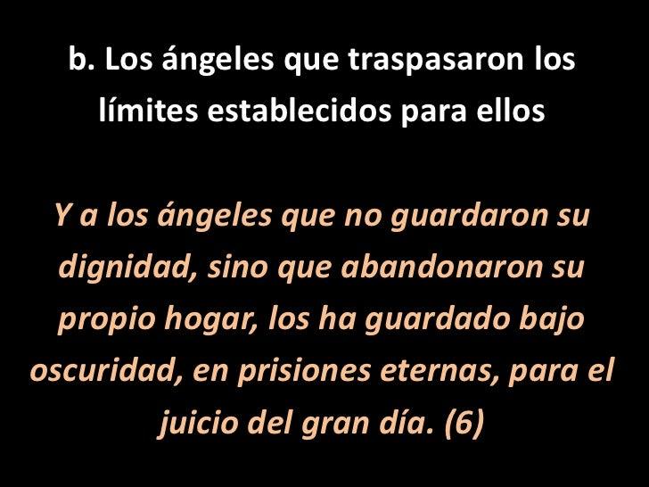 b. Los ángeles que traspasaron los<br />límites establecidos para ellos<br />Y a los ángeles que no guardaron su<br />dign...