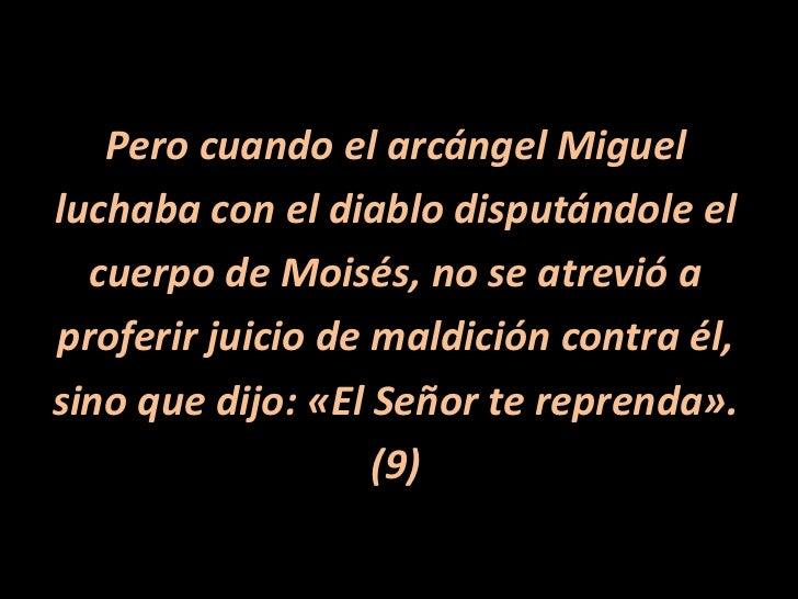 Pero cuando el arcángel Miguel<br />luchaba con el diablo disputándole el<br />cuerpo de Moisés, no se atrevió a<br />prof...
