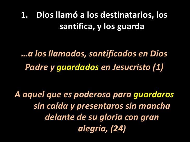 Dios llamó a los destinatarios, los santifica, y los guarda<br />…a los llamados, santificados en Dios<br />Padre y guarda...