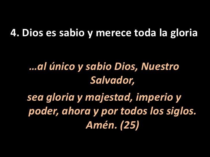 4. Dios es sabio y merece toda la gloria<br />…al único y sabio Dios, Nuestro Salvador, <br />sea gloria y majestad, imper...