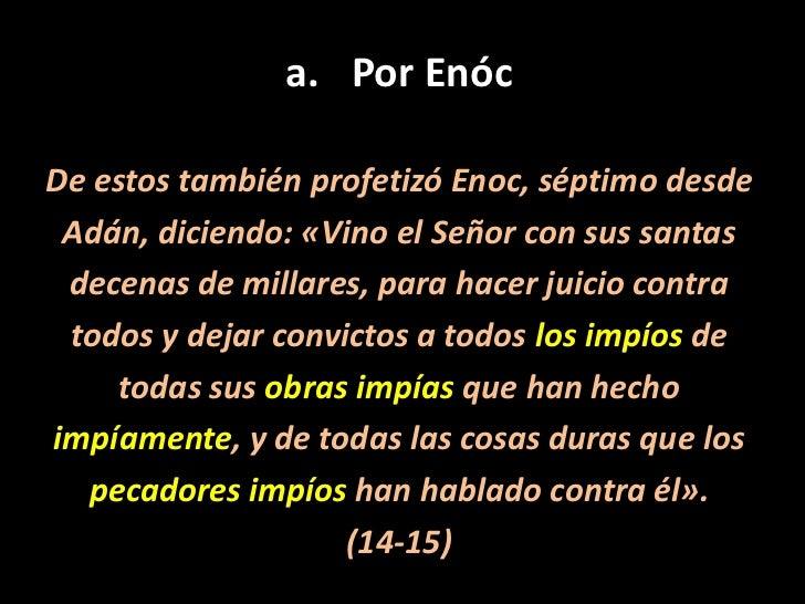 Por Enóc<br />De estos también profetizó Enoc, séptimo desde<br />Adán, diciendo: «Vino el Señor con sus santas<br />decen...