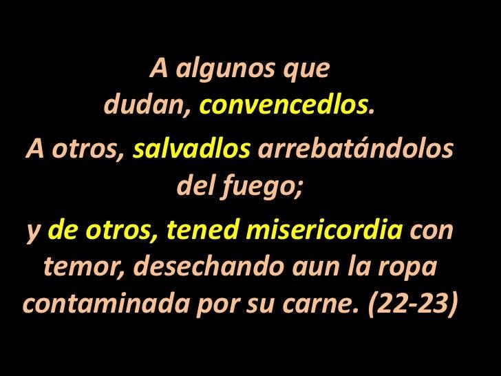 A algunos que dudan, convencedlos. <br />A otros, salvadlos arrebatándolos del fuego; <br />y de otros, tened misericordia...