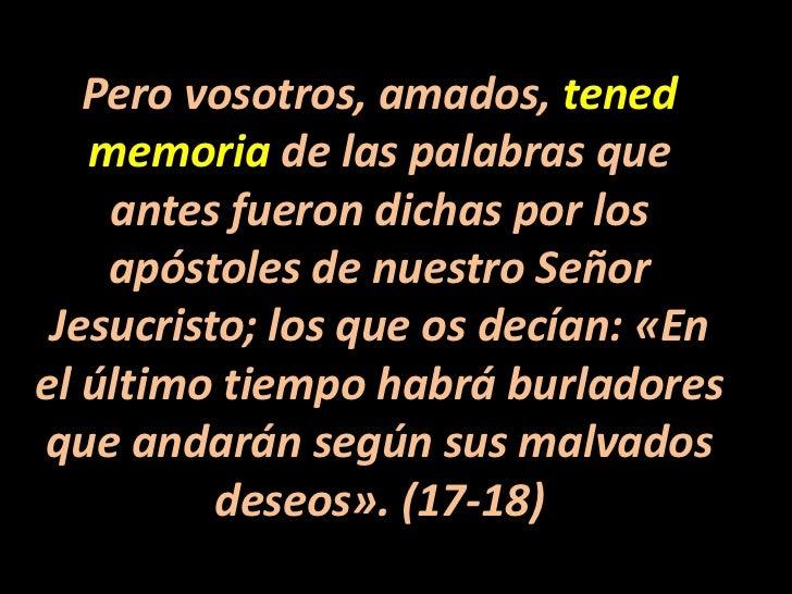Pero vosotros, amados, tened memoria de las palabras que antes fueron dichas por los apóstoles de nuestro Señor Jesucristo...