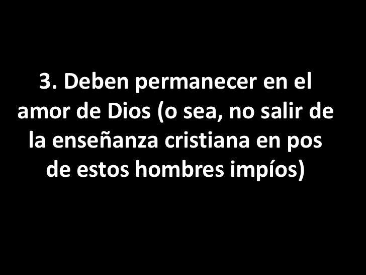3. Deben permanecer en el amor de Dios (o sea, no salir de la enseñanza cristiana en pos de estos hombres impíos)<br />