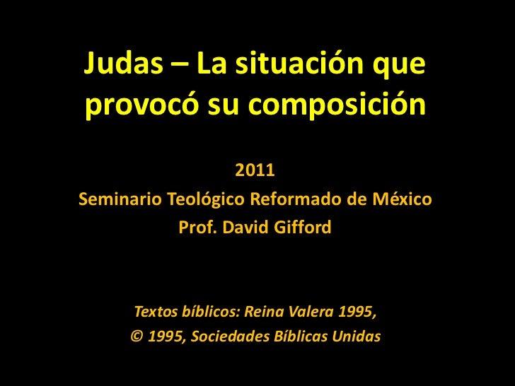 Judas – La situación que provocó su composición<br />2011<br />SeminarioTeológico Reformado de México<br />Prof. David Gif...