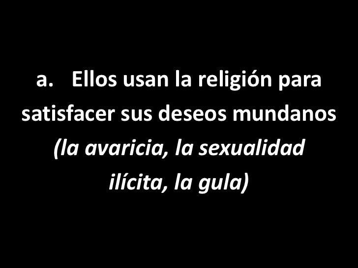 Ellos usan la religión para<br />satisfacer sus deseos mundanos <br />(la avaricia, la sexualidad <br />ilícita, la gula)<...