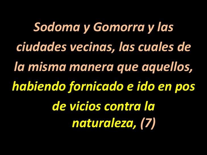 Sodoma y Gomorra y las<br />ciudades vecinas, las cuales de<br />la misma manera que aquellos,<br />habiendo fornicado e i...