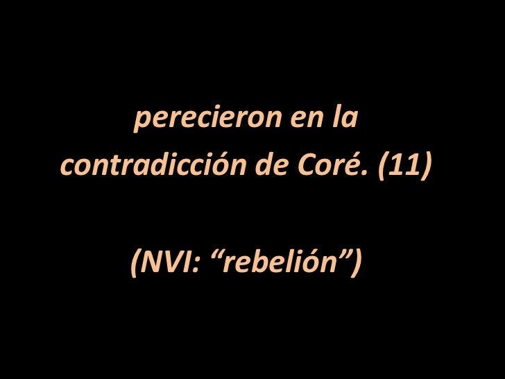 """perecieron en la <br />contradicción de Coré. (11)<br />(NVI: """"rebelión"""")<br />"""