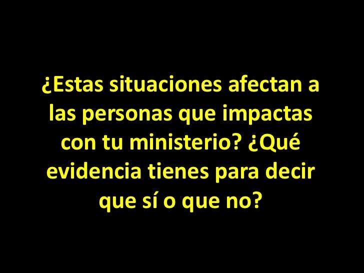 ¿Estas situaciones afectan a las personas que impactas con tu ministerio? ¿Qué evidencia tienes para decir que sí o que no...