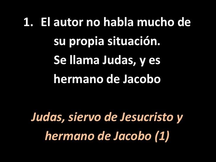 El autor no habla mucho de<br />su propia situación. <br />Se llama Judas, y es <br />hermano de Jacobo<br />Judas, siervo...
