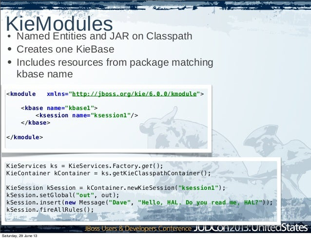 KieModules• Named Entities and JAR on Classpath • Creates one KieBase • Includes resources from package matching kbase nam...