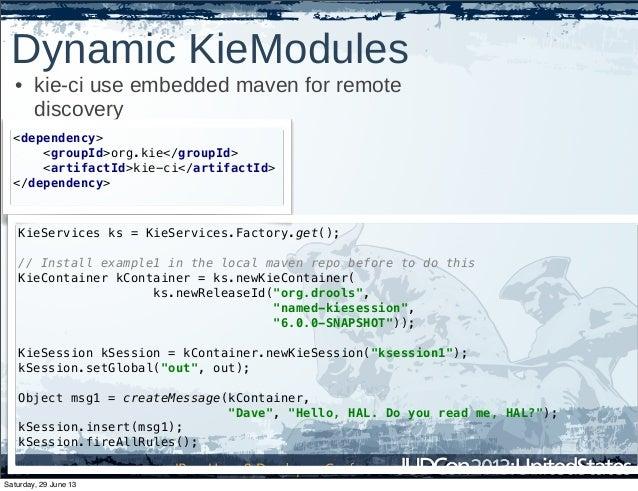 Dynamic KieModules • kie-ci use embedded maven for remote discovery <dependency> <groupId>org.kie</groupId> <artifactId>ki...