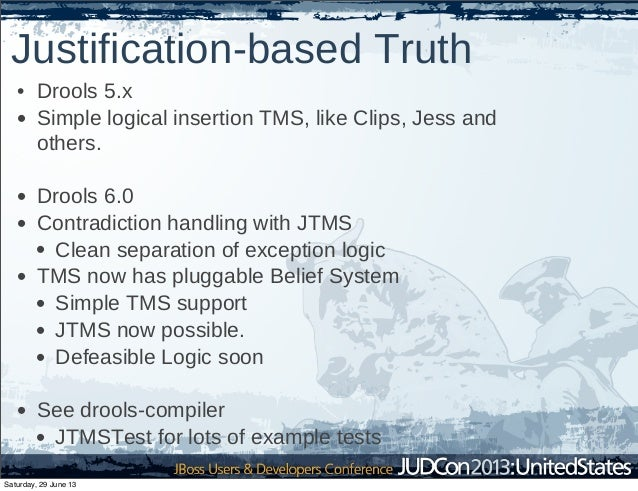 Justification-based Truth • Drools 5.x • Simple logical insertion TMS, like Clips, Jess and others. • Drools 6.0 • Contrad...