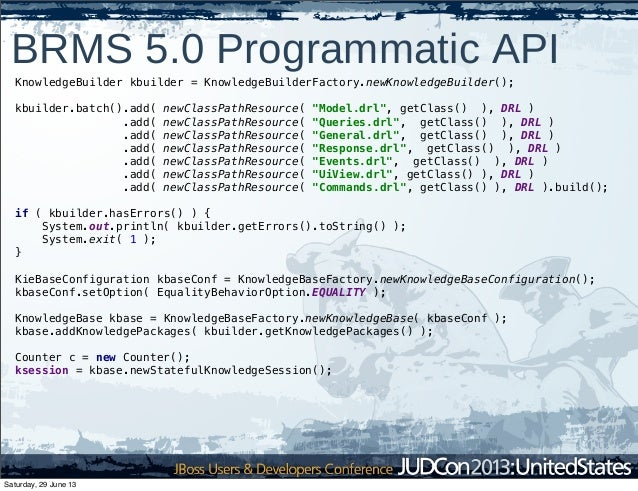 BRMS 5.0 Programmatic API KnowledgeBuilder kbuilder = KnowledgeBuilderFactory.newKnowledgeBuilder(); kbuilder.batch().add(...